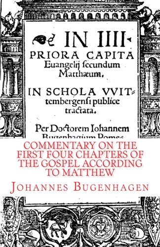 Bugenhagen, Johannes: Commentary on the First Four Chapters of the Gospel according to Matthew