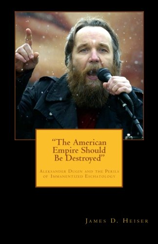 "Heiser, James: ""The American Empire Should Be Destroyed""—Aleksandr Dugin and the Perils of Immanentized Eschatology"