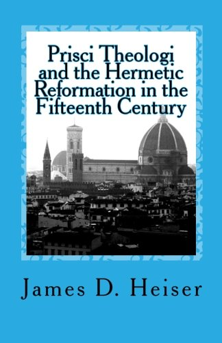Heiser, James: Prisci Theologi and the Hermetic Reformation in the Fifteenth Century