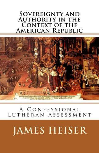 Heiser, James: Sovereignty and Authority in the Context of the American Republic: A Confessional Lutheran Assessment