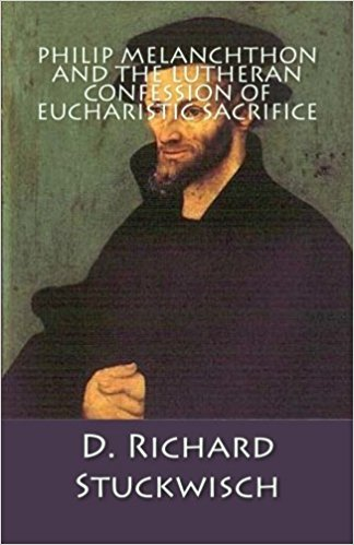 Stuckwisch, D. Richard: Philip Melanchthon and the Lutheran Confession of Eucharistic Sacrifice