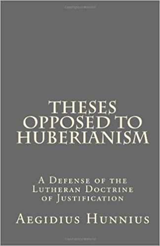Hunnius, Aegidius: Theses Opposed to Huberianism: A Defense of the Lutheran Doctrine of Justification