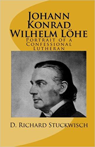 Stuckwisch, D. Richard: Johann Konrad Wilhelm Löhe: Portrait of a Confessional Lutheran