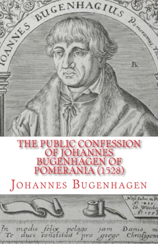 Bugenhagen, Johannes: The Public Confession of Johannes Bugenhagen of Pomerania: Concerning the Sacrament of the Body and Blood of Christ