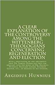 Hunnius, Aegidius: A Clear Explanation of the Controversy among the Wittenberg Theologians: concerning Regeneration and Election with a refutation of the arguments that…Gesner, etc., in defense of his opinion