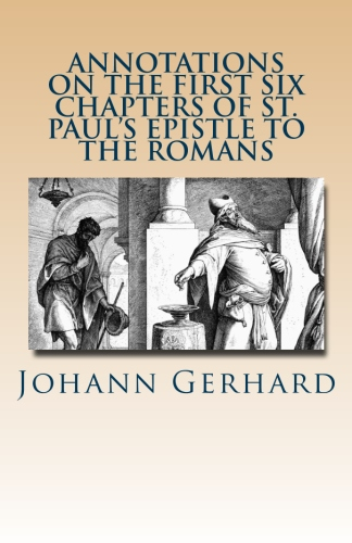 Gerhard, Johann: Annotations on the First Six Chapters of St. Paul's Epistle to the Romans