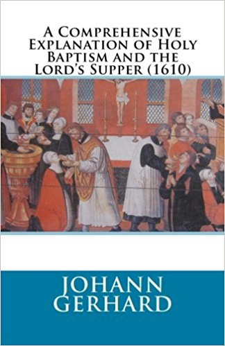 Gerhard, Johann: A Comprehensive Explanation of Holy Baptism and the Lord's Supper (1610)