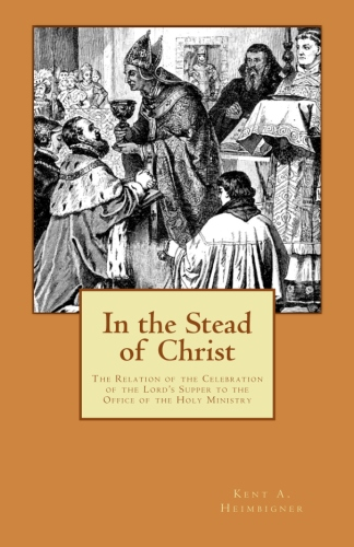 Heimbigner, Kent: In the Stead of Christ: The Relation of the Celebration of the Lord's Supper to the Office of the Holy Ministry