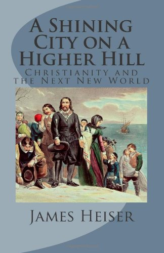 Heiser, James: A Shining City on a Higher Hill: Christianity and the Next New World