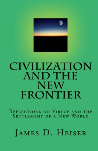 Heiser, James: Civilization and the New Frontier: Reflections on Virtue and the Settlement of a New World