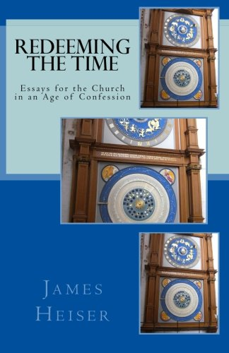 Heiser, James: Redeeming the Time: Essays for the Church in an Age of Confession