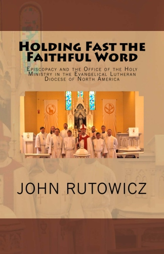 Rutowicz, John: Holding Fast the Faithful Word: Episcopacy and the Office of the Holy Ministry in the Evangelical Lutheran Diocese of North America