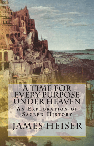 Heiser, James: A Time for Every Purpose Under Heaven: An Exploration of Sacred History